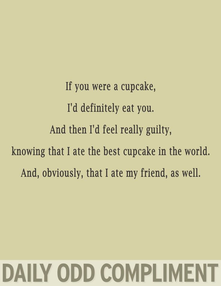 If you were a cupcake, I'd definitely eat you.  And then I'd feel really guilty, knowing that I ate the best cupcake in the world.  And, obviously, that I ate my friend, as well.