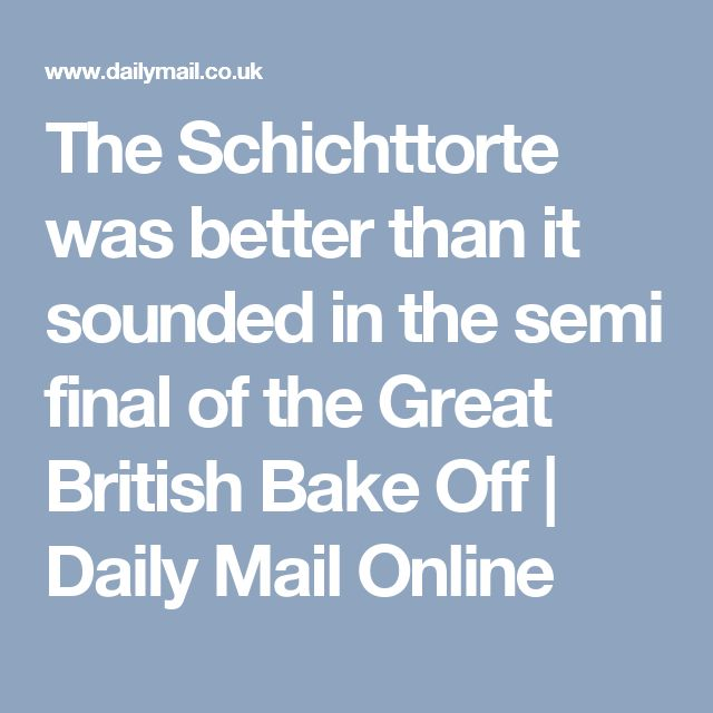 The Schichttorte was better than it sounded in the semi final of the Great British Bake Off | Daily Mail Online
