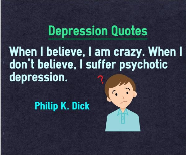 Depression Quotes When I believe, i am crazy. When I dont believe, I suffer psychotic depression. Quote by Philip K. Dick This quote is also categorized under believe quotes Explanation about quote on depression Belief can put you in growth path or failure path. If you start believing in...