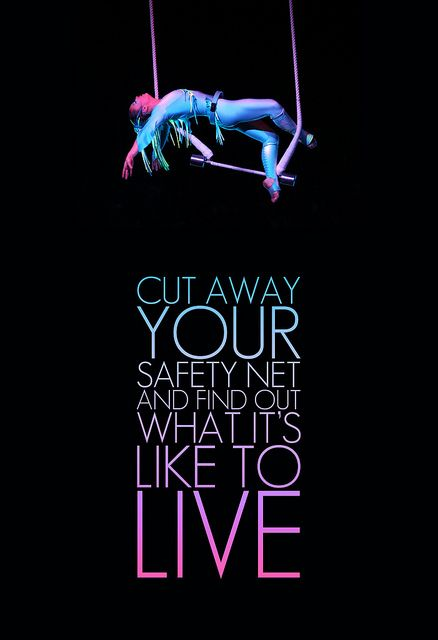 Cut away your safety net and find out what it's like to live.