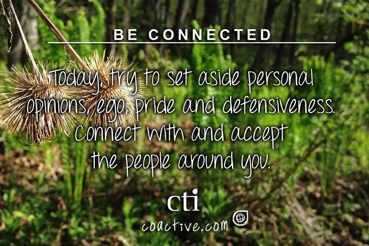Be Connected. Today, try to set aside personal opinions, ego, pride and defensiveness. Connect with and accept the people around you.
