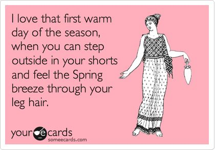 Funny Seasonal Ecard: I love that first warm day of the season, when you can step outside in your shorts and feel the Spring breeze through your leg hair.