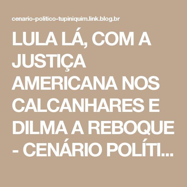 LULA LÁ, COM A JUSTIÇA AMERICANA NOS CALCANHARES E DILMA A REBOQUE - CENÁRIO POLÍTICO TUPINIQUIM