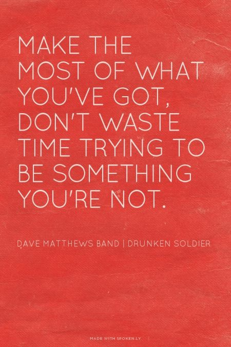 Make the most of what you've got, Don't waste time trying to be something you're not. - Dave Matthews Band | Drunken Soldier | Chelsea made this with Spoken.ly