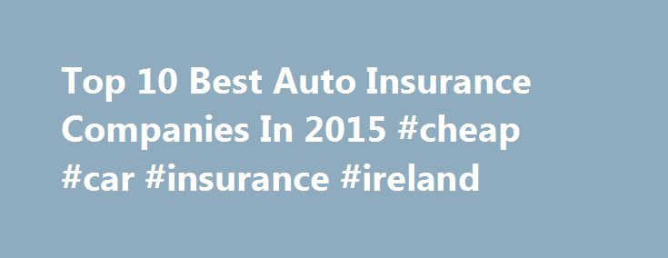 Top 10 Best Auto Insurance Companies In 2015 #cheap #car #insurance #ireland http://insurances.remmont.com/top-10-best-auto-insurance-companies-in-2015-cheap-car-insurance-ireland/  #best auto insurance companies # Top 10 Best Auto Insurance Companies In 2015 Car insurance is not a simple thing, a comprehensive knowledge is required to understand it. But we know that car insurance is a vital and legal necessity in this world. Selecting a good auto insurance company can give you peace of…
