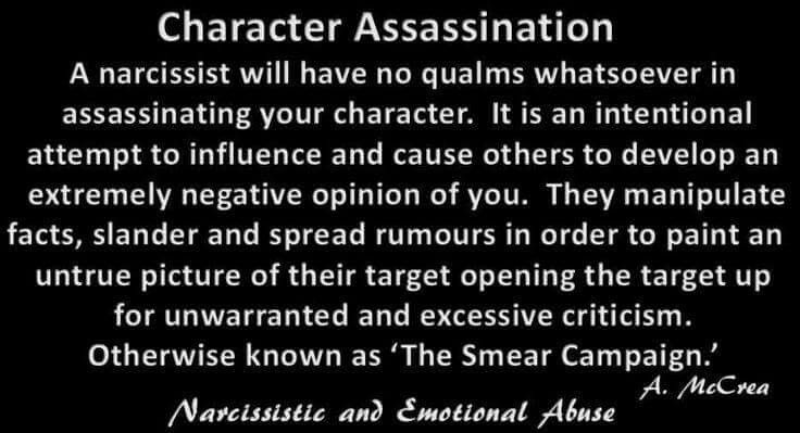 A narcissist will have no qualms whatsoever in assassinating your character. It is an intentional attempt to influence and cause others to develop an extremely negative opinion of you. They manipulate facts, slander and spread rumors in order to paint an untrue picture of their target opening the target up for unwarranted and excessive criticism. Otherwise known as 'The Smear Campaign.'