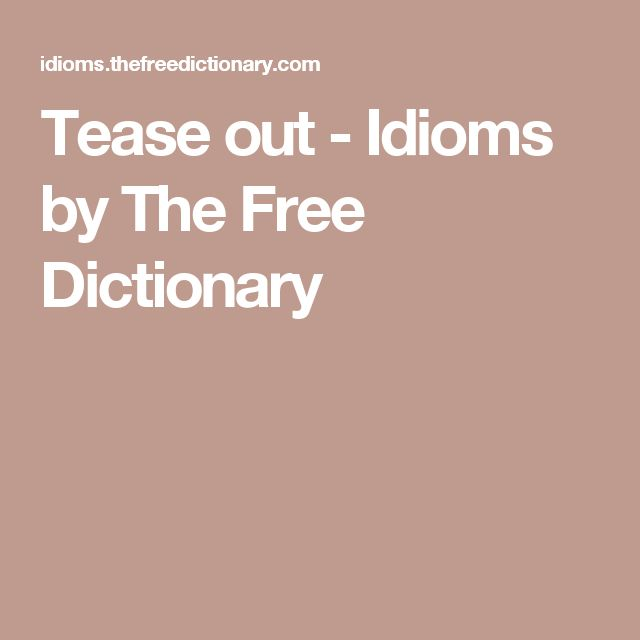Tease out - Idioms by The Free Dictionary
