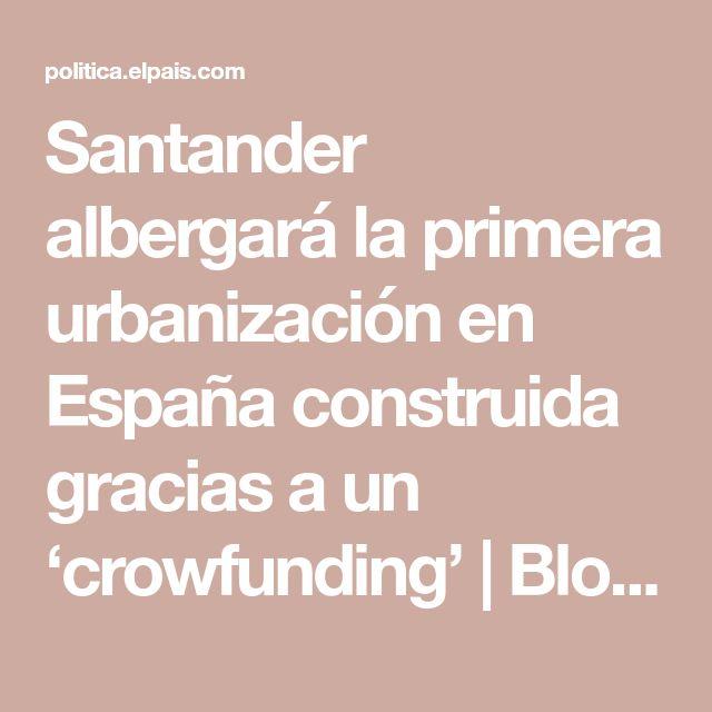 Santander albergará la primera urbanización en España construida gracias a un 'crowfunding' | Blog Diario de España | EL PAÍS