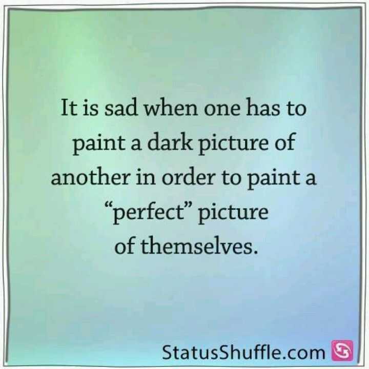 """""""it's sad when one has to paint a dark picture of another in order to paint a """"perfect"""" picture of themselves""""  So very true.  Whatever makes you feel better about yourself"""