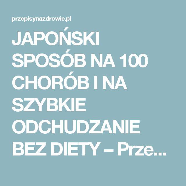 JAPOŃSKI SPOSÓB NA 100 CHORÓB I NA SZYBKIE ODCHUDZANIE BEZ DIETY – PrzepisyNaZdrowie.pl, domowe sposoby, proste przepisy