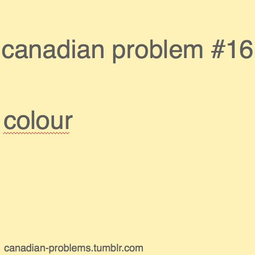 Canadian Problems- this annoys me so much! Change your spekk check to UK or Canadian:P