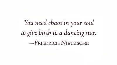 You need chaos in your soul to give birth to a dancing star. Friedrich Nietzsche