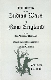 The History of the Indian Wars in New England from the First Settlement to the Termination of the War with King Philip, in 1677; by Reverend William Hubbard & Samuel G. Drake