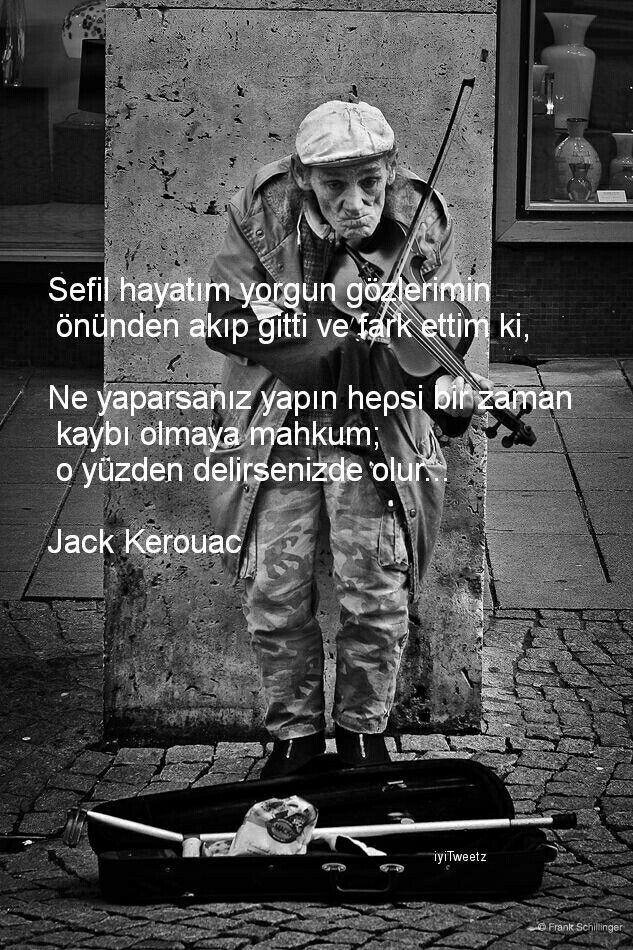 Sefil hayatım yorgun gözlerimin önünden akıp gitti ve fark ettim ki, ne yaparsanız yapın heρsi bir zaman kaybı olmaya mahkum; o yüzden delirsenizde olur... Jack Kerouac