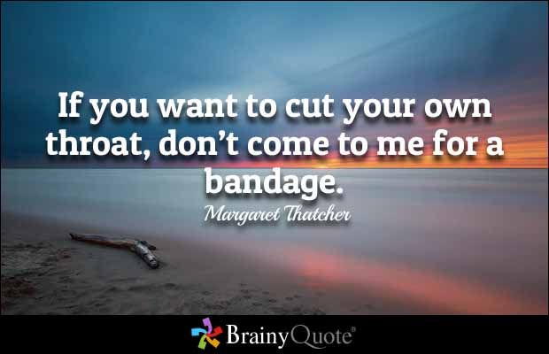 If you want to cut your own throat, don't come to me for a bandage ☼ Margaret Thatcher