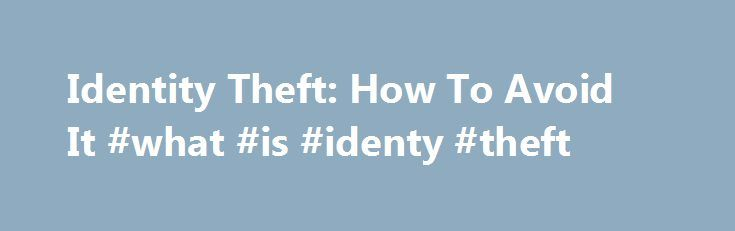 "Identity Theft: How To Avoid It #what #is #identy #theft http://cameroon.nef2.com/identity-theft-how-to-avoid-it-what-is-identy-theft/  # Identity Theft: How to Avoid it Identity theft occurs so frequently that the Federal Bureau of Investigation cites it as ""America's fastest growing crime problem."" Thieves steal and fraudulently use the names, addresses, Social Security numbers (SSNs), bank account information, credit card numbers and other personal information of some 10 million Americans…"