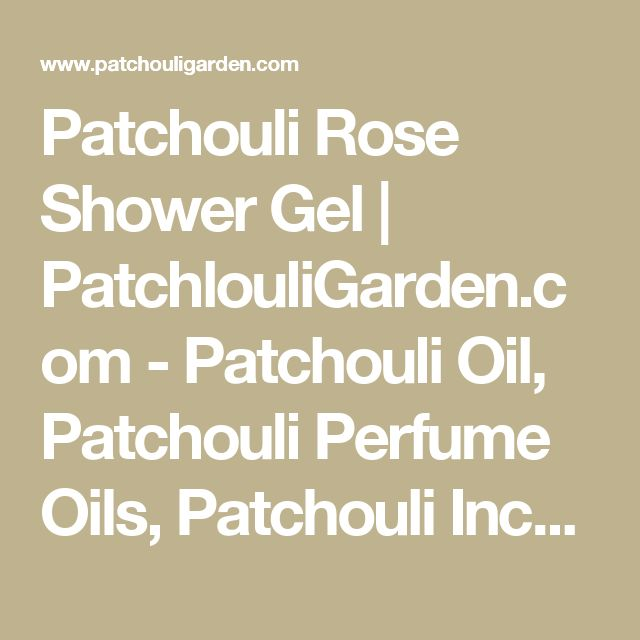 Patchouli Rose Shower Gel | PatchlouliGarden.com - Patchouli Oil, Patchouli Perfume Oils, Patchouli Incense, Song of India, Patchouli Candles, Nag Champa