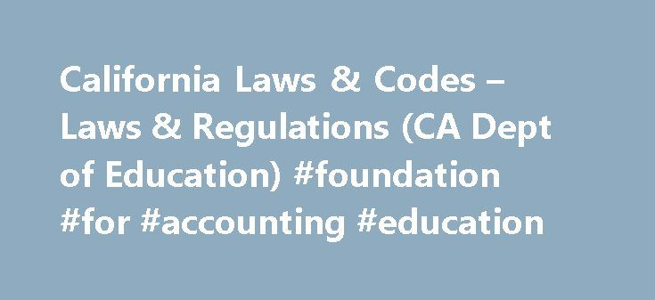 California Laws & Codes – Laws & Regulations (CA Dept of Education) #foundation #for #accounting #education http://maine.remmont.com/california-laws-codes-laws-regulations-ca-dept-of-education-foundation-for-accounting-education/  # California Laws & Codes Official Web sites for California laws, Education Code. and California Code of Regulations. California Bills and Laws Official site for all California legislative information allows you to search for bill information and California law…