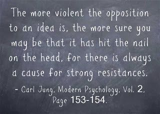 The more violent the opposition to an idea is, the more sure you may be that it has hit the nail on the head, for there is always a cause for strong resistances. ~Carl Jung, Modern Psychology, Vol. 2, Pages 153-154.