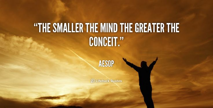 The smaller the mind the greater the conceit. - Aesop at Lifehack QuotesMore great quotes at http://quotes.lifehack.org/by-author/aesop/