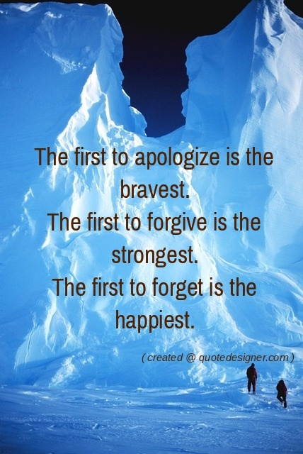 The first to apologize is bravest, first to forgive is the strongest, first to forget is the happiest.