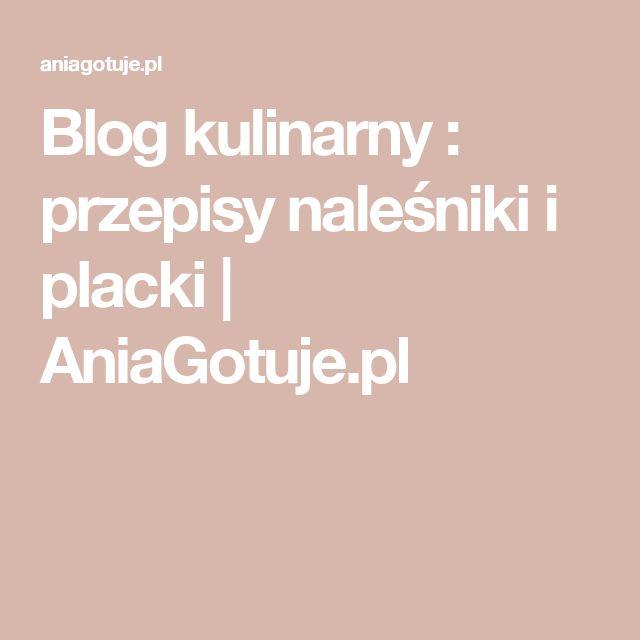 Blog kulinarny : przepisy naleśniki i placki | AniaGotuje.pl
