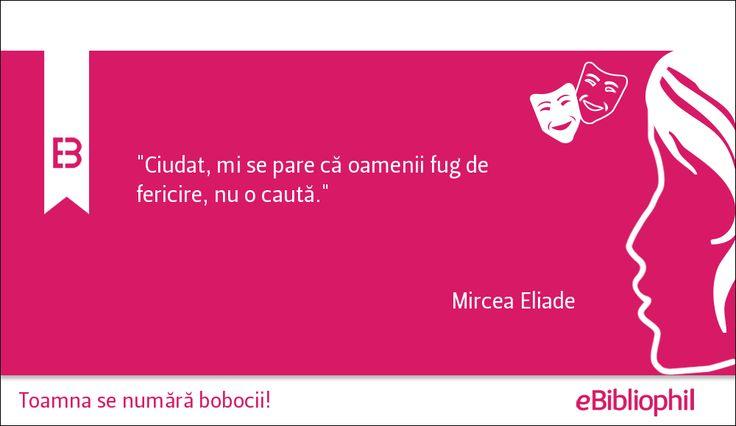 """""""Ciudat, mi se pare că oamenii fug de fericire, nu o caută."""" - Mircea Eliade"""