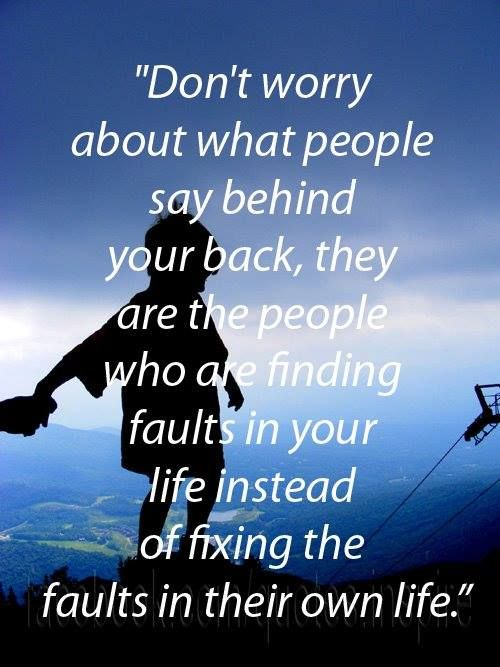 Don't worry about what people say behind your back, they are the people who are finding fault in your life instead of fixing the faults in their own life.