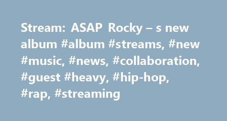 Stream: ASAP Rocky – s new album #album #streams, #new #music, #news, #collaboration, #guest #heavy, #hip-hop, #rap, #streaming http://texas.remmont.com/stream-asap-rocky-s-new-album-album-streams-new-music-news-collaboration-guest-heavy-hip-hop-rap-streaming/  # Stream: ASAP Rocky s new album At.Long.Last.ASAP Share this: ASAP Rocky 's new album, At.Long.Last.ASAP . was originally set for release on June 2nd through ASAP Worldwide/RCA Records. However, after prematurely leaking online…
