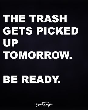 The trash get's picked up tomorrow. Be ready.