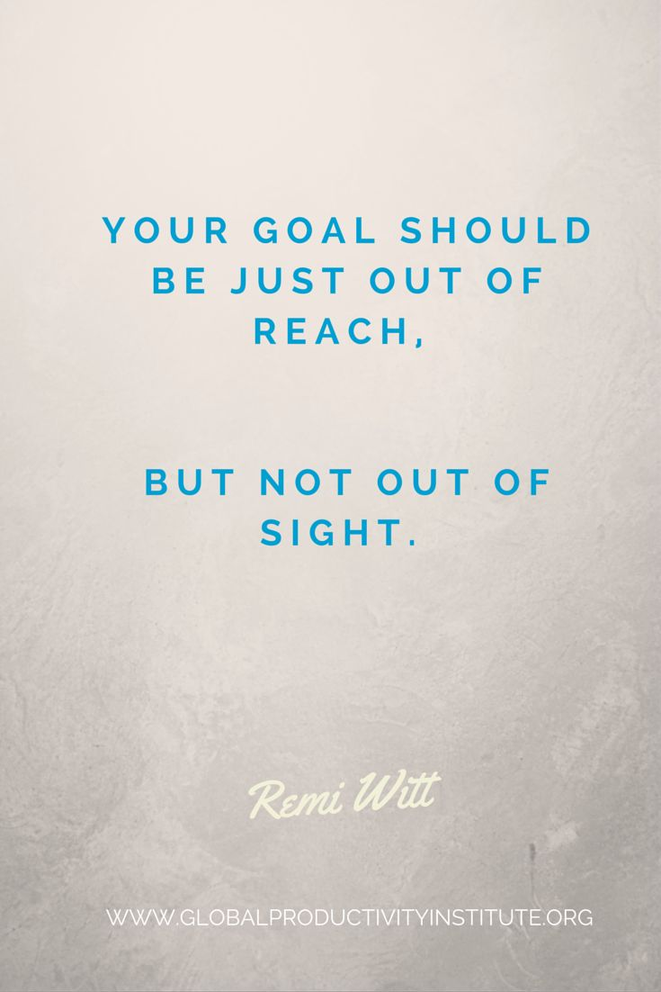 www.globalproductivityinstitute.org/ Your goal should be just out of reach, but not out of sight.  Remi Witt  Goal Setting Quotes