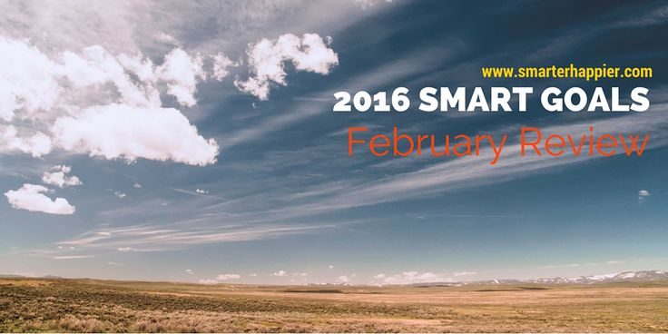 2016 SMART goals - February Update www.smarterhappier.com Here our latest update on how we are tracking against our 2016 goals. We have kicked some major goals in some areas and still have lots of work to do in others. But we are on track - and that's a great feeling!