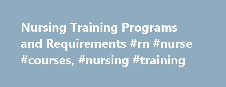 Nursing Training Programs and Requirements #rn #nurse #courses, #nursing #training http://tennessee.remmont.com/nursing-training-programs-and-requirements-rn-nurse-courses-nursing-training/  # Nursing Training Programs and Requirements Essential Information Individuals interested in nurse training programs typically enroll in a year-long certificate, associate's degree, or bachelor's degree program in the field. Nurses in all fields of healthcare must have college-level training. Licensed…