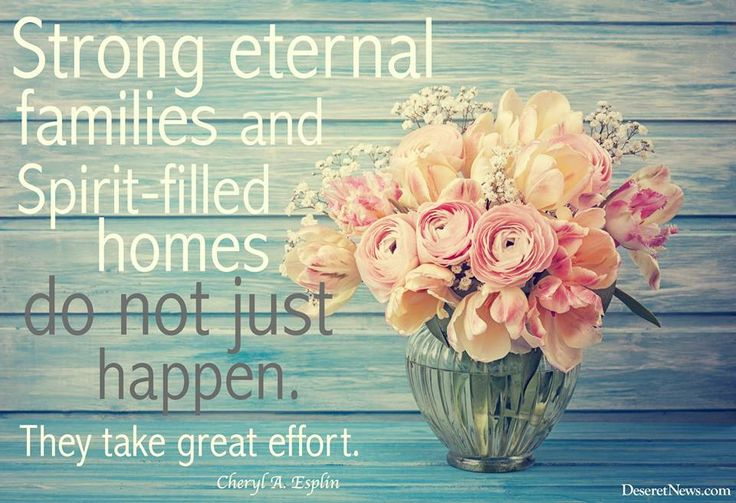 Stong eternal families and spirit-filled homes do not just happen. They take great effort.
