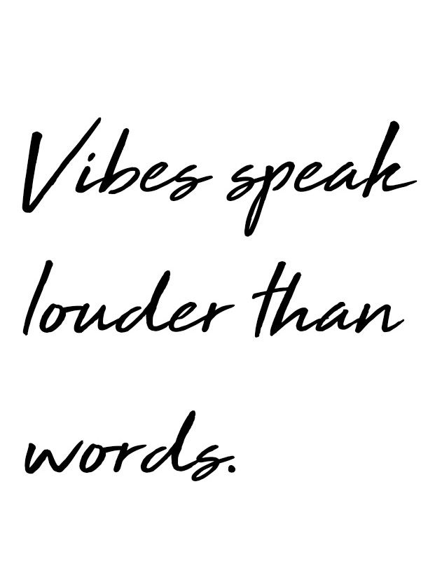 Vibes speak louder than words.
