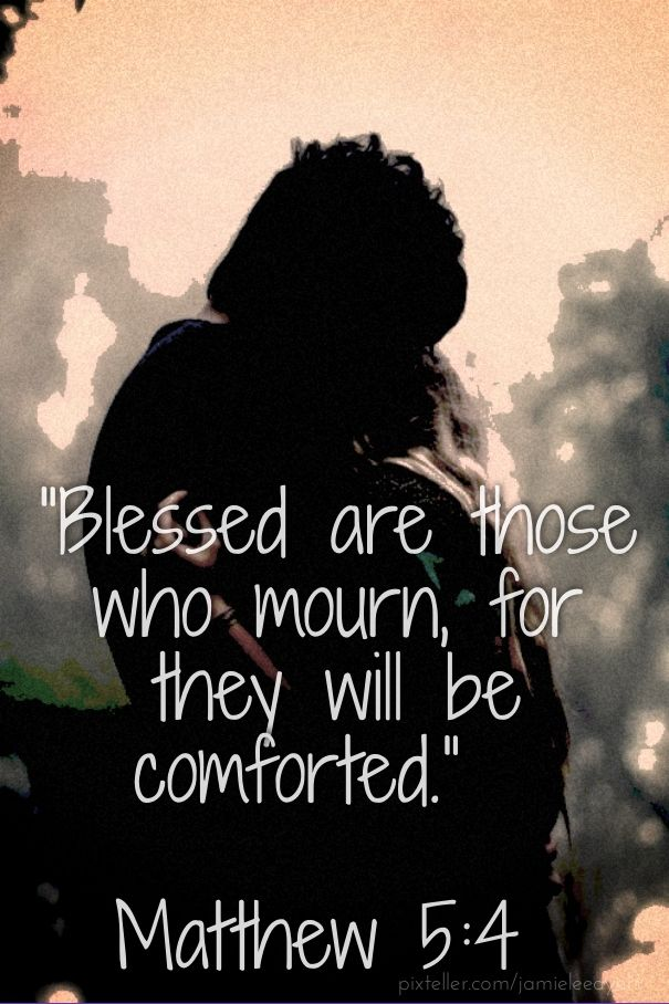 """""""blessed are those who mourn, for they will be comforted."""" matthew 5:4"""