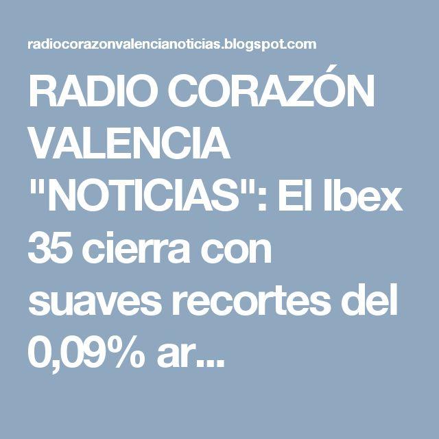 """RADIO CORAZÓN VALENCIA  """"NOTICIAS"""": El Ibex 35 cierra con suaves recortes del 0,09% ar..."""