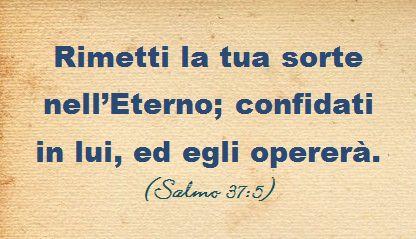 Rimetti la tua sorte nell'Eterno; confidati in lui, ed egli opererà. (Salmo 37:5)