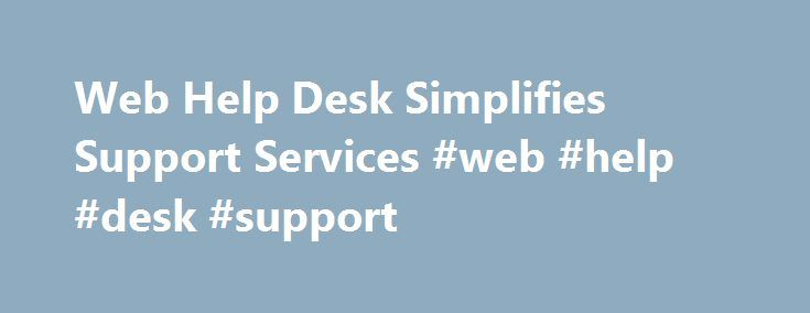 Web Help Desk Simplifies Support Services #web #help #desk #support http://anaheim.remmont.com/web-help-desk-simplifies-support-services-web-help-desk-support/  # Web Help Desk Web help desk software streamlines support services, performance tracking and results measurement. Support Tracker.Net is a 100% Web based help desk system that improves support services by simplifying ticket creation, smart ticket routing, automating workflow and providing functions for tracking ticket status, help…