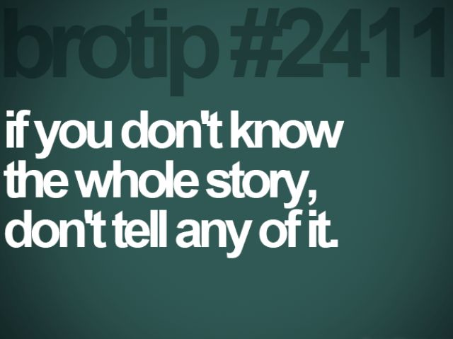 Yes, their are 3 sides to every story, yours, theirs and the truth!! Love it.