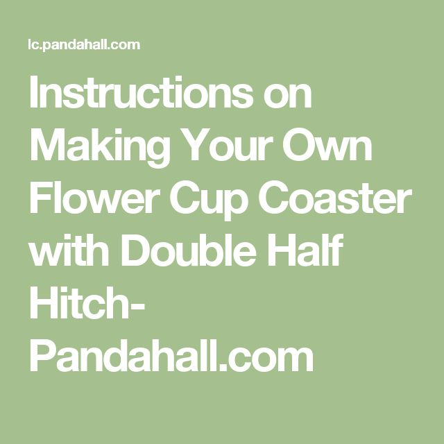 Instructions on Making Your Own Flower Cup Coaster with Double Half Hitch- Pandahall.com