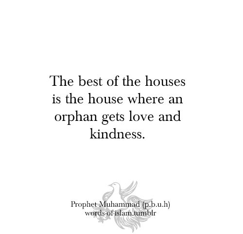 """ the best of the houses is the house where an orphan gets love and kindness. "" Prophet Muhammad"