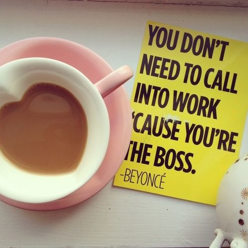 you don't need to call into work 'cause you're the boss //beyonce #quotes