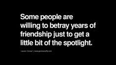 Quotes on Friendship, Trust and Love Betrayal Some people are willing to betray years of friendship just to get a little bit of the spotlight. - Lauren Conrad