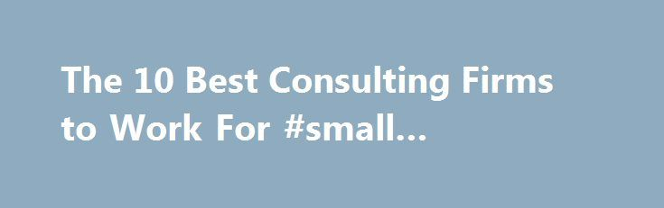 The 10 Best Consulting Firms to Work For #small #business #tips http://business.remmont.com/the-10-best-consulting-firms-to-work-for-small-business-tips/  #business consulting firms # The 10 Best Consulting Firms to Work For The world turns, and most consultants still want to work for McKinsey Co. The elite firm known by some as the Harvard of consulting beat out competitor Bain Co. for the top spot in a ranking of consultancies by Vault, a website that  read more