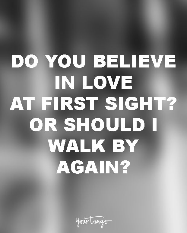 Do you believe in love at first sight? Or should I walk by again?