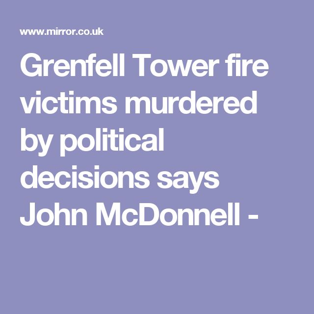 Grenfell Tower fire victims murdered by political decisions says John McDonnell -