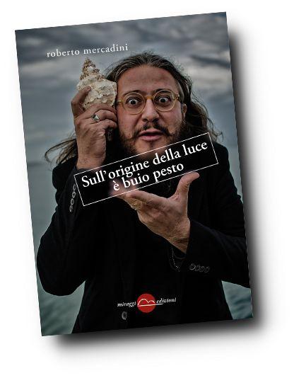 Roberto Mercadini, Sull'origine della luce è buio pesto, Miraggi edizioni, 2016.