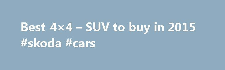 Best 4×4 – SUV to buy in 2015 #skoda #cars http://car.remmont.com/best-4x4-suv-to-buy-in-2015-skoda-cars/  #4×4 cars # Best 4x4s and SUVs to buy twitter google+ From the luxurious Audi Q7 to the budget Dacia Duster, here s our list of the best 4x4s and SUVs in 2015 Sales of 4x4s and SUVs are growing rapidly – the chunky styling and high driving position they offer is proving increasingly popular, […]The post Best 4×4 – SUV to buy in 2015 #skoda #cars appeared first on Car.