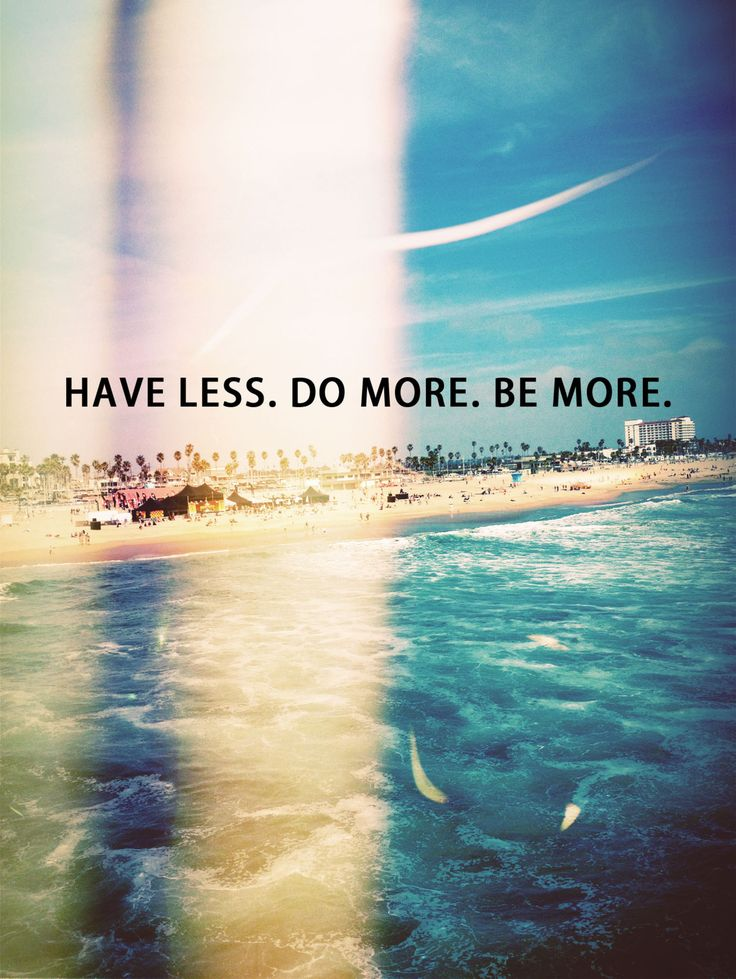 Have less, do more, be more.